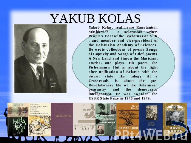 YAKUB KOLAS Yakub Kolas, real name Kanstantsin Mitskievich - a Belarusian writer, People's Poet of the Byelorussian SSR , and member and vice-president of the Belarusian Academy of Sciences. He wrote collections of poems Songs of Captivity and Songs…