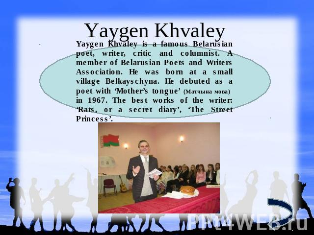 Yaygen Khvaley Yaygen Khvaley is a famous Belarusian poet, writer, critic and columnist. A member of Belarusian Poets and Writers Association. He was born at a small village Belkayschyna. He debuted as a poet with 'Mother's tongue' (Матчына мова) in…
