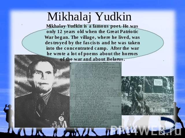 Mikhalaj YudkinMikhalay Yudkin is a famous poet. Не was only 12 years old when the Great Patriotic War began. The village, where he lived, was destroyed by the fascists and he was taken into the concentrated camp. After the war he wrote a lot of poe…