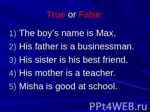 True or False: The boy's name is Max. His father is a businessman. His sister is