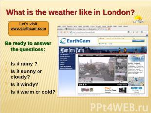 What is the weather like in London? Let's visit www.earthcam.com Be ready to ans