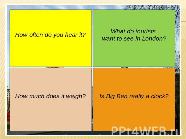 How often do you hear it? How much does it weigh? What do tourists want to see in London? Is Big Ben really a clock?