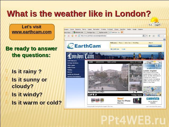 What is the weather like in London? Let's visit www.earthcam.com Be ready to answer the questions: Is it rainy ? Is it sunny or cloudy? Is it windy? Is it warm or cold?
