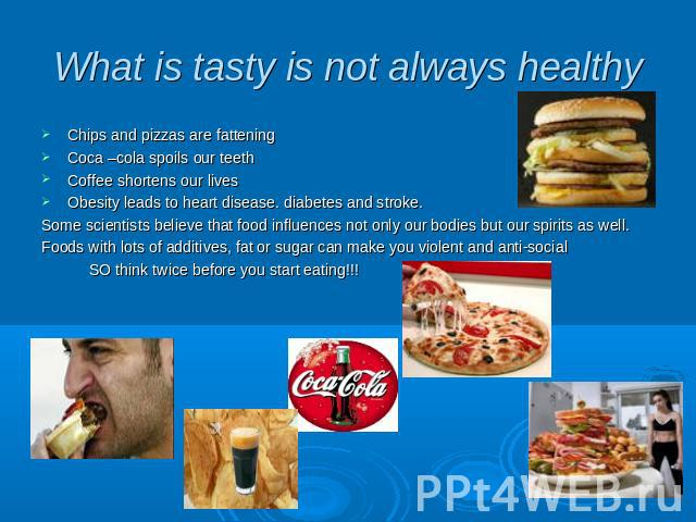 What is tasty is not always healthy Chips and pizzas are fattening Coca –cola spoils our teeth Coffee shortens our lives Obesity leads to heart disease. diabetes and stroke. Some scientists believe that food influences not only our bodies but our sp…
