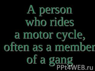 A person who rides a motor cycle, often as a member of a gang