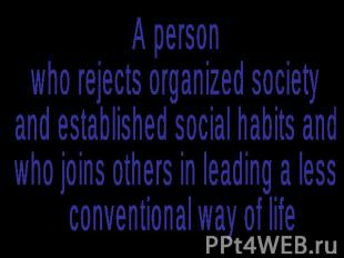 A person who rejects organized society and established social habits and who joi