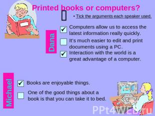 Printed books or computers? Tick the arguments each speaker used. Computers allo