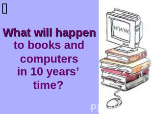 What will happen to books and computers in 10 years' time?