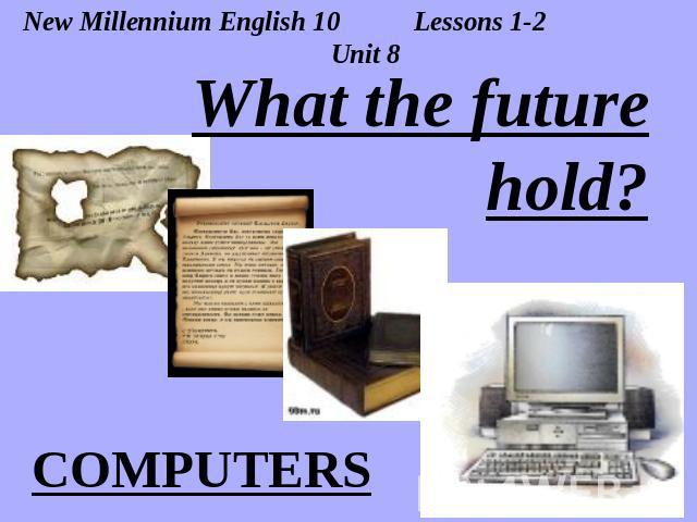 New Millennium English 10 Lessons 1-2 Unit 8 What the future hold? COMPUTERS