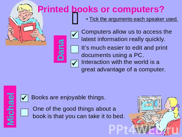 Printed books or computers? Tick the arguments each speaker used. Computers allow us to access the latest information really quickly. It's much easier to edit and print documents using a PC. Interaction with the world is a great advantage of a compu…