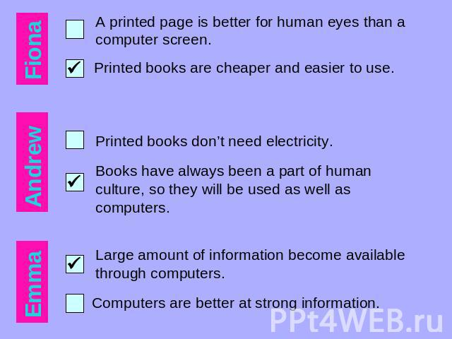 A printed page is better for human eyes than a computer screen. Printed books are cheaper and easier to use. Printed books don't need electricity. Books have always been a part of human culture, so they will be used as well as computers. Large amoun…