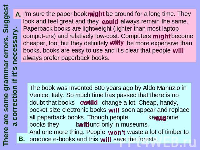 There are some grammar errors. Suggest a correction if it's necessary. I'm sure the paper book be around for a long time. They look and feel great and they always remain the same. Paperback books are lightweight (lighter than most laptop computers) …
