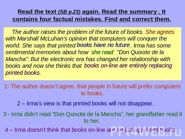 Read the text (SB p.23) again. Read the summary . It contains four factual mistakes. Find and correct them. The author raises the problem of the future of books. with Marshall McLuhan's opinion that computers will conquer the world. She says that pr…