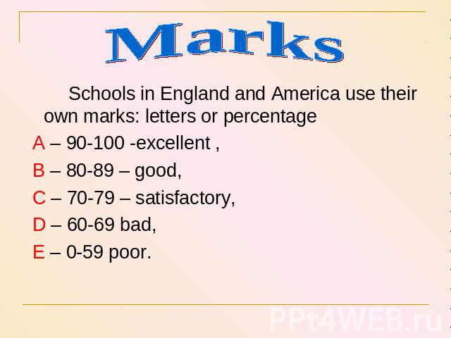 Marks Schools in England and America use their own marks: letters or percentage A – 90-100 -excellent , B – 80-89 – good, C – 70-79 – satisfactory, D – 60-69 bad, E – 0-59 poor.