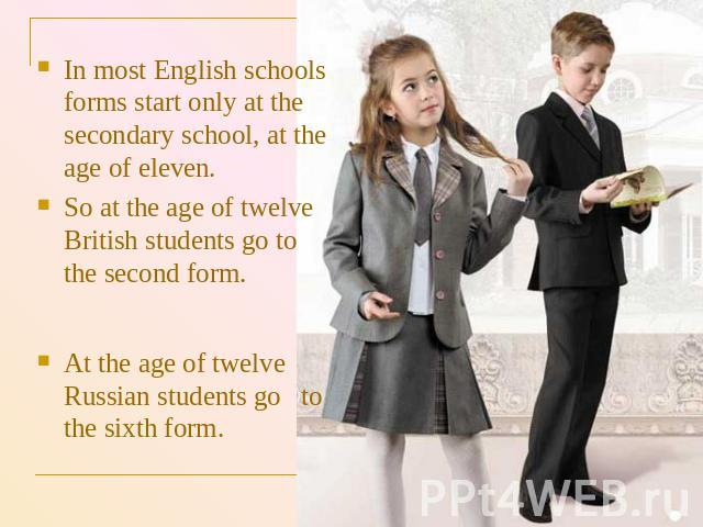 In most English schools forms start only at the secondary school, at the age of eleven. So at the age of twelve British students go to the second form. At the age of twelve Russian students go to the sixth form.