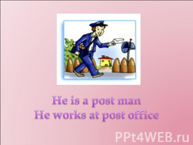 He is a post man He works at post office