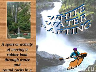 WHITE WATER RAFTING A sport or activity of moving a rubber boat through water an