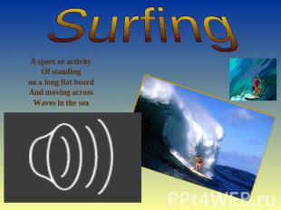 Surfing A sport or activity Of standing on a long flat board And moving across W