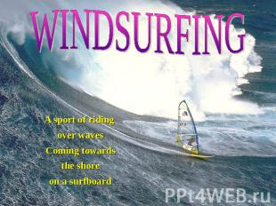 WINDSURFING A sport of riding over waves Coming towards the shore on a surfboard