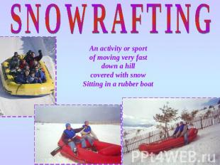 SNOWRAFTING An activity or sport of moving very fast down a hill covered with sn