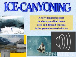 ICE-CANYONING A very dangerous sport in which you climb down deep and difficult