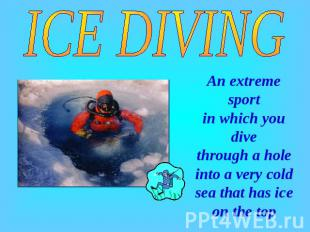 ICE DIVING An extreme sport in which you dive through a hole into a very cold se