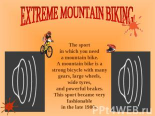 EXTREME MOUNTAIN BIKING The sport in which you need a mountain bike. A mountain