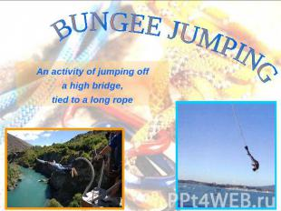 BUNGEE JUMPING An activity of jumping off a high bridge, tied to a long rope