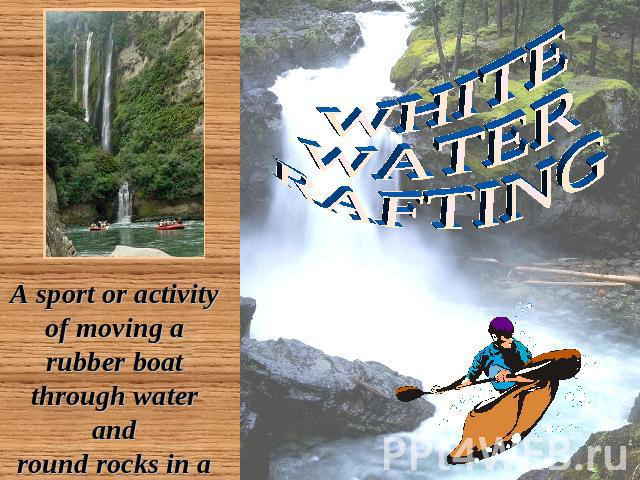 WHITE WATER RAFTING A sport or activity of moving a rubber boat through water and round rocks in a river that is flowing very fast
