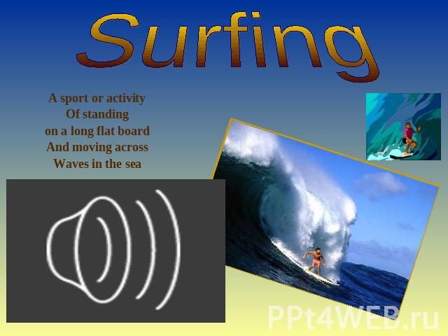 Surfing A sport or activity Of standing on a long flat board And moving across Waves in the sea