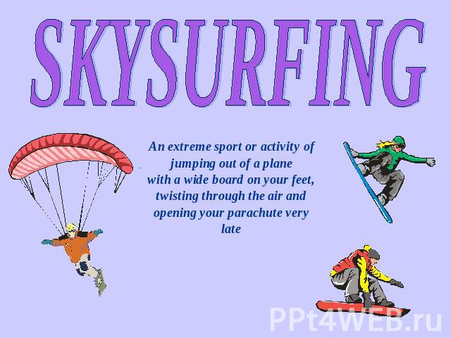 SKYSURFING An extreme sport or activity of jumping out of a plane with a wide board on your feet, twisting through the air and opening your parachute very late
