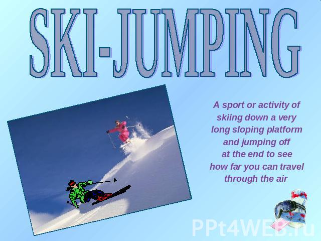 SKI-JUMPING A sport or activity of skiing down a very long sloping platform and jumping off at the end to see how far you can travel through the air