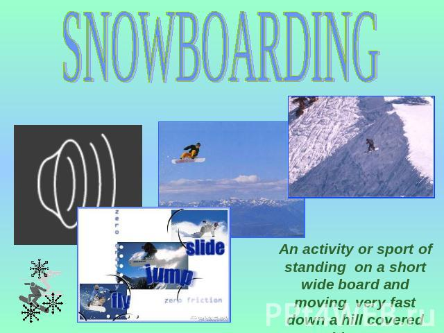 SNOWBOARDING An activity or sport of standing on a short wide board and moving very fast down a hill covered with snow