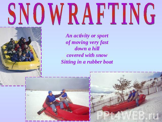 SNOWRAFTING An activity or sport of moving very fast down a hill covered with snow Sitting in a rubber boat