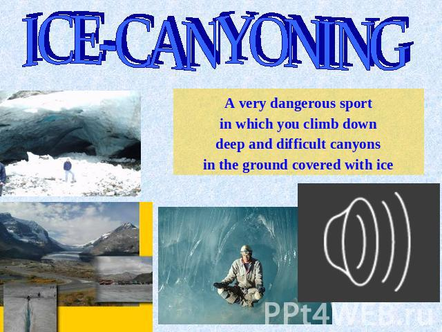 ICE-CANYONING A very dangerous sport in which you climb down deep and difficult canyons in the ground covered with ice