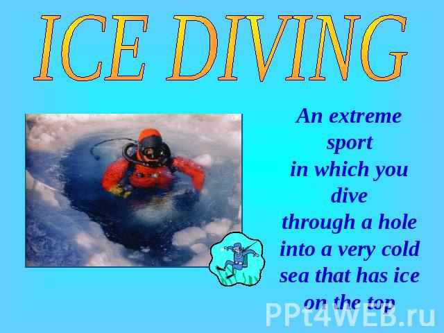 ICE DIVING An extreme sport in which you dive through a hole into a very cold sea that has ice on the top
