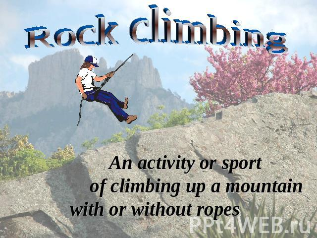 Rock climbing An activity or sport of climbing up a mountain with or without ropes