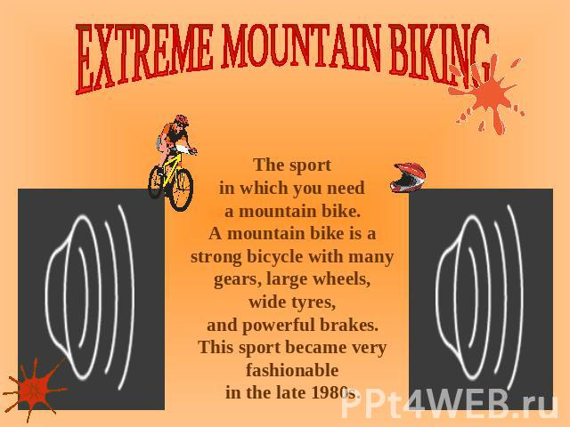 EXTREME MOUNTAIN BIKING The sport in which you need a mountain bike. A mountain bike is a strong bicycle with many gears, large wheels, wide tyres, and powerful brakes. This sport became very fashionable in the late 1980s.