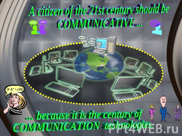 A citizen of the 21st century should be COMMUNICATIVE ... ... because it is the century of COMMUNICATION technologies.