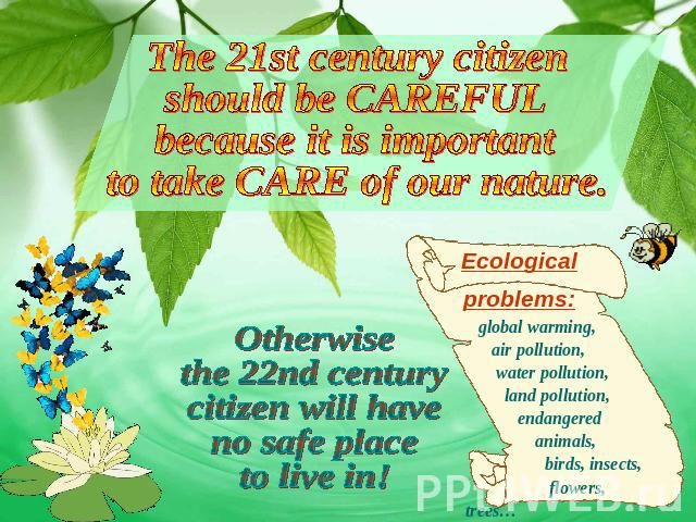 The 21st century citizen should be CAREFUL because it is important to take CARE of our nature. Otherwise the 22nd century citizen will have no safe place to live in! Ecological problems: global warming, air pollution, water pollution, land pollution…