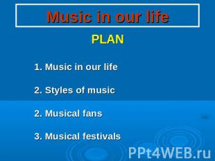 Music in our life PLAN 1. Music in our life 2. Styles of music 2. Musical fans 3