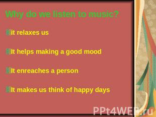 Why do we listen to music? it relaxes us It helps making a good mood It enreache