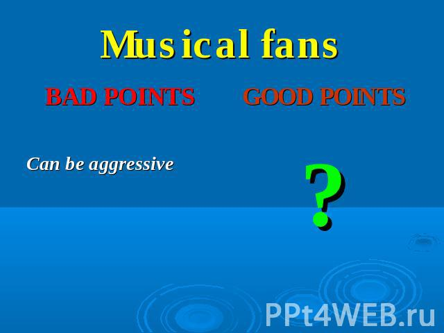 Musical fans BAD POINTS good points Can be aggressive