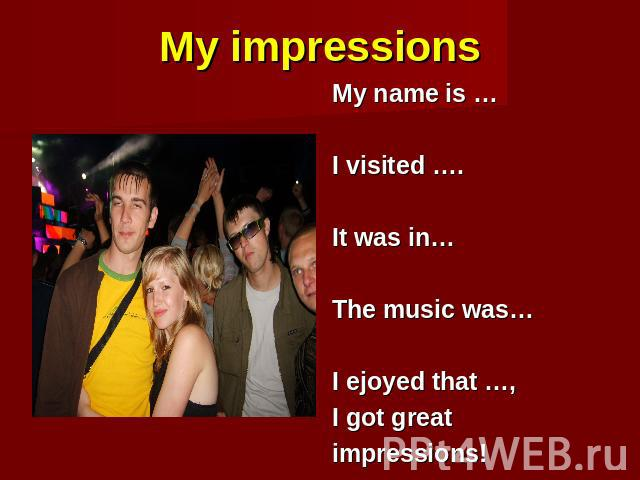 My impressions My name is … I visited …. It was in… The music was… I ejoyed that …, I got great impressions!
