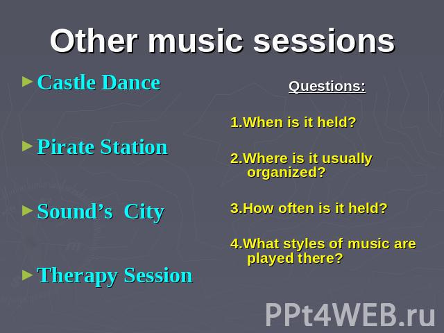 Other music sessions Castle Dance Pirate Station Sound's City Therapy Session Questions: 1.When is it held? 2.Where is it usually organized? 3.How often is it held? 4.What styles of music are played there?