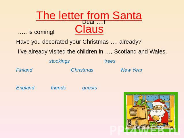 The letter from Santa Claus Dear ….!  ….. is coming! Have you decorated your Christmas …. already? I've already visited the children in …, Scotland and Wales. stockings trees Finland Christmas New Year England friends guests
