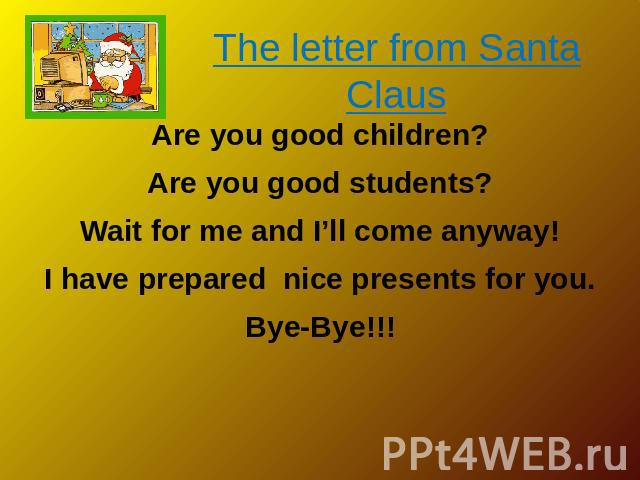 The letter from Santa Claus Are you good children? Are you good students? Wait for me and I'll come anyway! I have prepared nice presents for you. Bye-Bye!!!