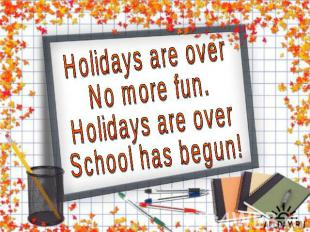 Holidays are over No more fun. Holidays are over School has begun!