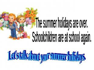 The summer holidays are over. Schoolchildren are at school again. Let's talk abo