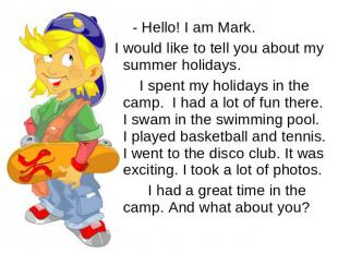 - Hello! I am Mark. I would like to tell you about my summer holidays. I spent m